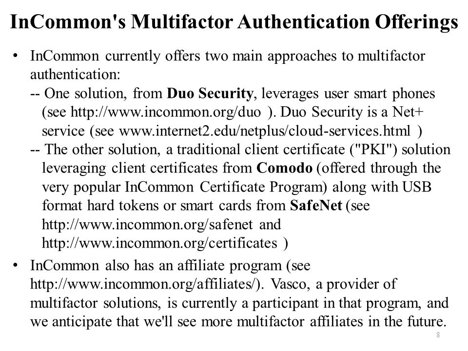8 InCommon s Multifactor Authentication Offerings InCommon currently offers two main approaches to multifactor authentication: -- One solution, from Duo Security, leverages user smart phones (see http://www.incommon.org/duo ).