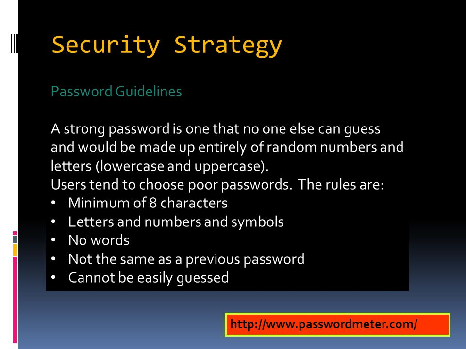 Security Strategy Password Guidelines A strong password is one that no one else can guess and would be made up entirely of random numbers and letters (lowercase and uppercase).