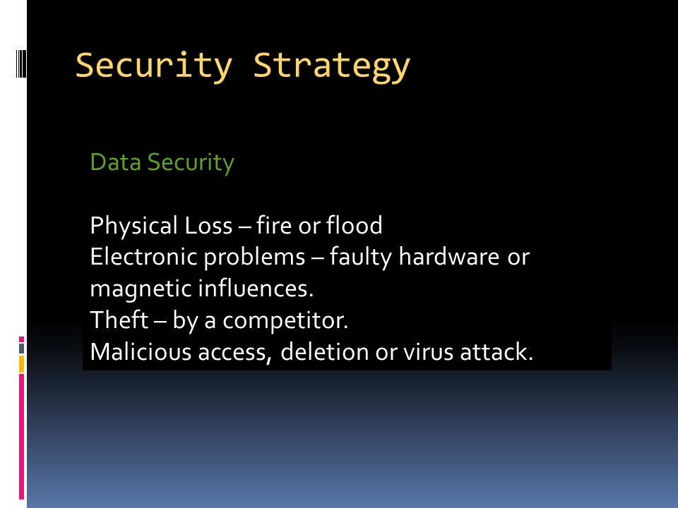 Security Strategy Data Security Physical Loss – fire or flood Electronic problems – faulty hardware or magnetic influences.