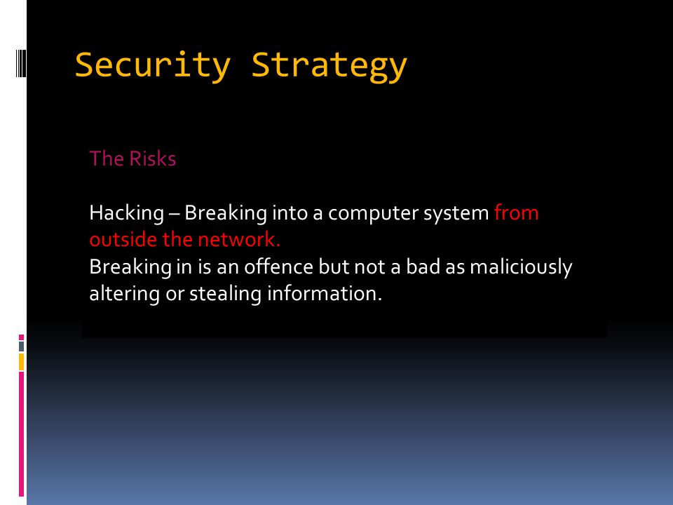 Security Strategy The Risks Hacking – Breaking into a computer system from outside the network.