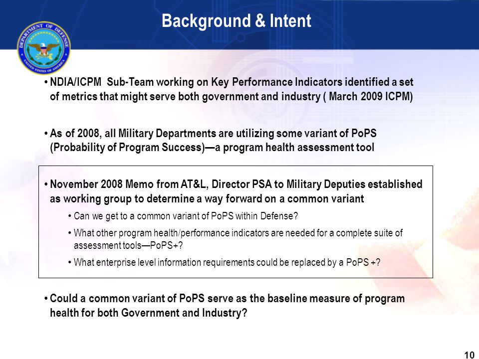 10 NDIA/ICPM Sub-Team working on Key Performance Indicators identified a set of metrics that might serve both government and industry ( March 2009 ICPM) As of 2008, all Military Departments are utilizing some variant of PoPS (Probability of Program Success)—a program health assessment tool November 2008 Memo from AT&L, Director PSA to Military Deputies established as working group to determine a way forward on a common variant Can we get to a common variant of PoPS within Defense.