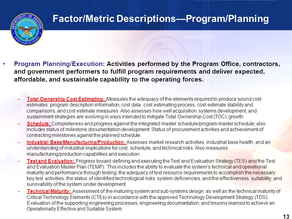 13 Factor/Metric Descriptions—Program/Planning Program Planning/Execution: Activities performed by the Program Office, contractors, and government performers to fulfill program requirements and deliver expected, affordable, and sustainable capability to the operating forces.