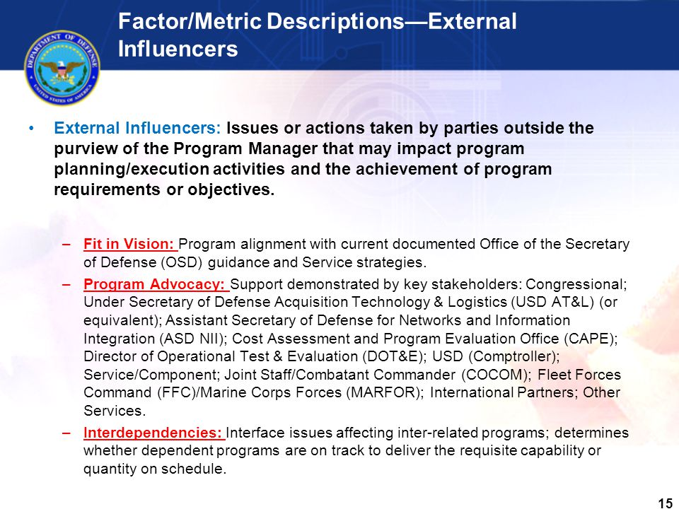 15 Factor/Metric Descriptions—External Influencers External Influencers: Issues or actions taken by parties outside the purview of the Program Manager that may impact program planning/execution activities and the achievement of program requirements or objectives.