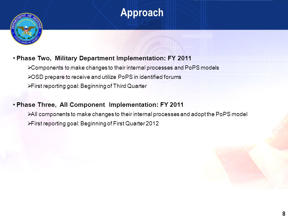 8 Phase Two, Military Department Implementation: FY 2011  Components to make changes to their internal processes and PoPS models  OSD prepare to receive and utilize PoPS in identified forums  First reporting goal: Beginning of Third Quarter Phase Three, All Component Implementation: FY 2011  All components to make changes to their internal processes and adopt the PoPS model  First reporting goal: Beginning of First Quarter 2012 Approach