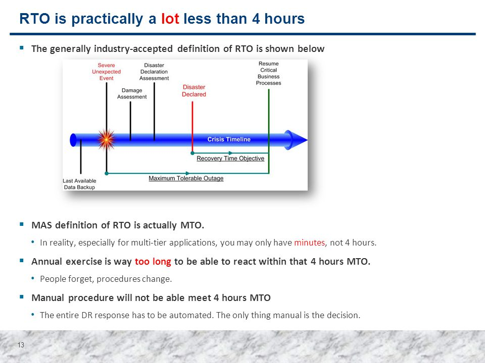 13 RTO is practically a lot less than 4 hours  The generally industry-accepted definition of RTO is shown below  MAS definition of RTO is actually M