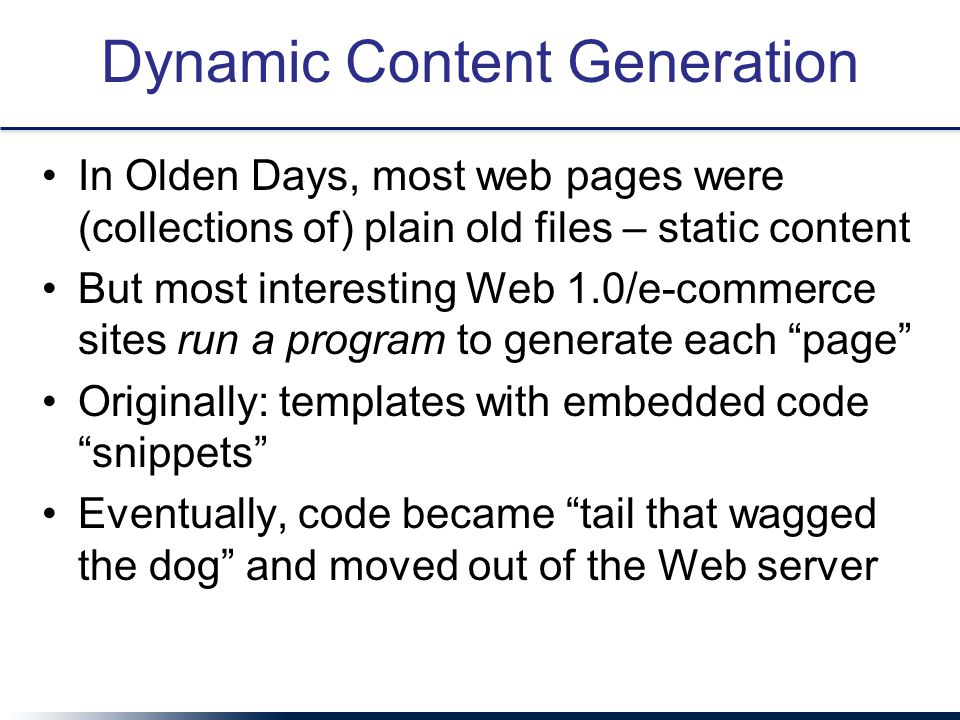 Dynamic Content Generation In Olden Days, most web pages were (collections of) plain old files – static content But most interesting Web 1.0/e-commerce sites run a program to generate each page Originally: templates with embedded code snippets Eventually, code became tail that wagged the dog and moved out of the Web server