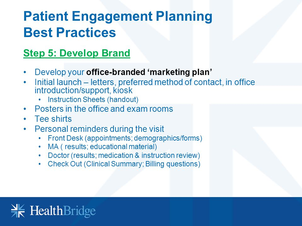 Patient Engagement Planning Best Practices Step 5: Develop Brand Develop your office-branded 'marketing plan' Initial launch – letters, preferred meth