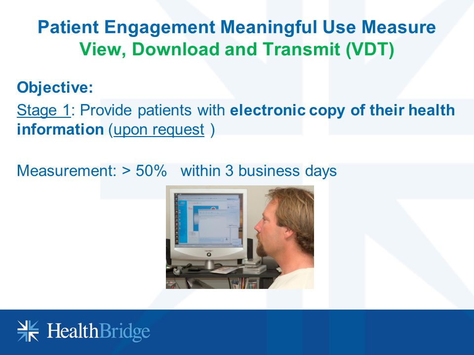Patient Engagement Meaningful Use Measure View, Download and Transmit (VDT) Objective: Stage 1: Provide patients with electronic copy of their health