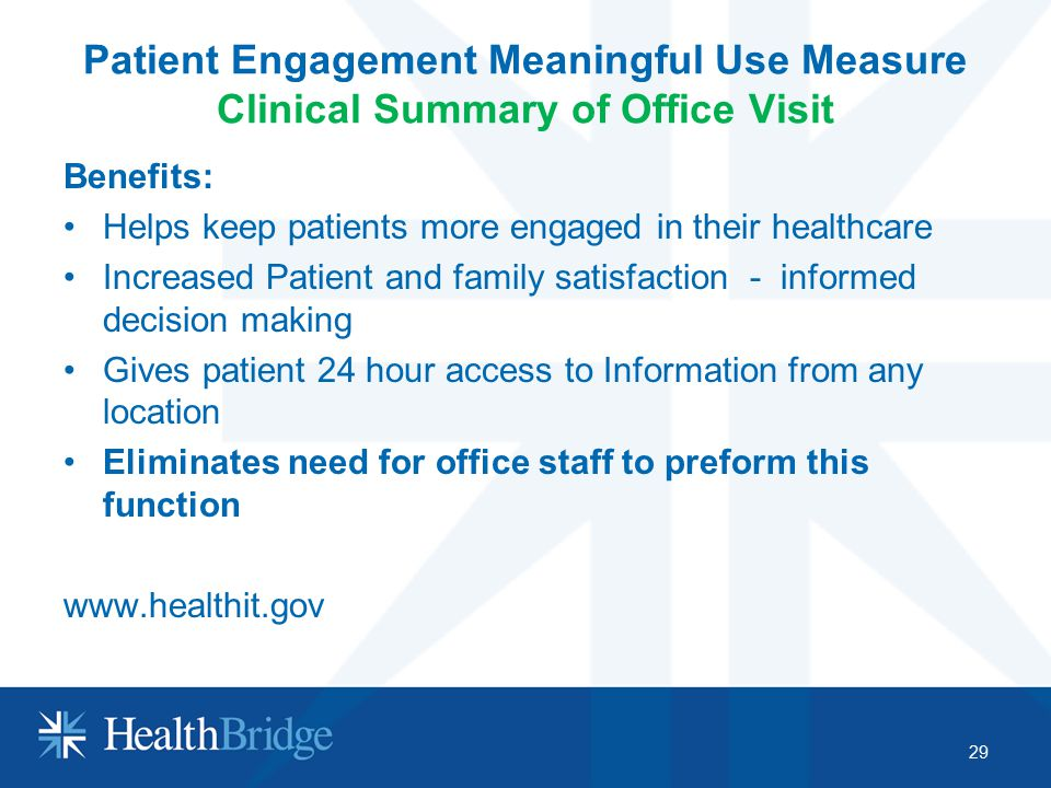 Patient Engagement Meaningful Use Measure Clinical Summary of Office Visit Benefits: Helps keep patients more engaged in their healthcare Increased Pa