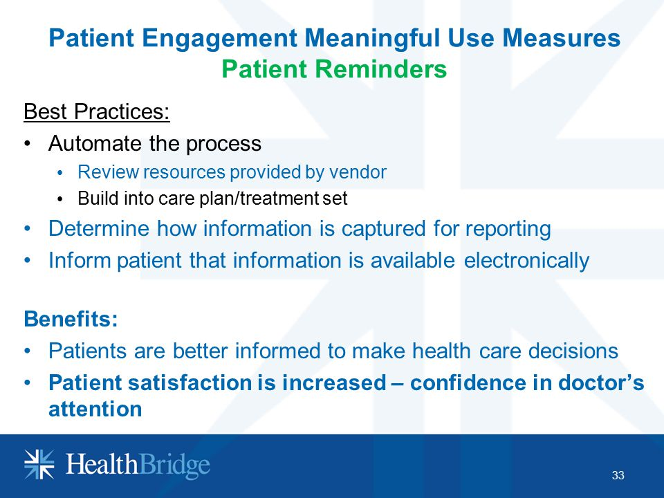 Patient Engagement Meaningful Use Measures Patient Reminders Best Practices: Automate the process Review resources provided by vendor Build into care