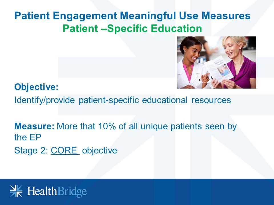Patient Engagement Meaningful Use Measures Patient –Specific Education Objective: Identify/provide patient-specific educational resources Measure: Mor