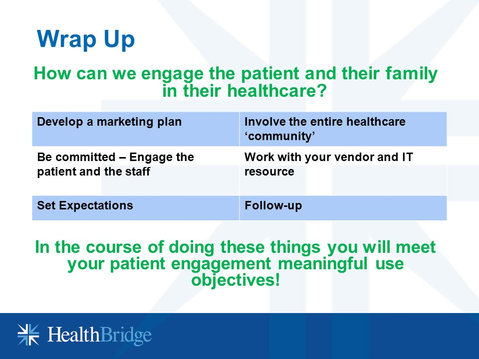 Wrap Up How can we engage the patient and their family in their healthcare? In the course of doing these things you will meet your patient engagement
