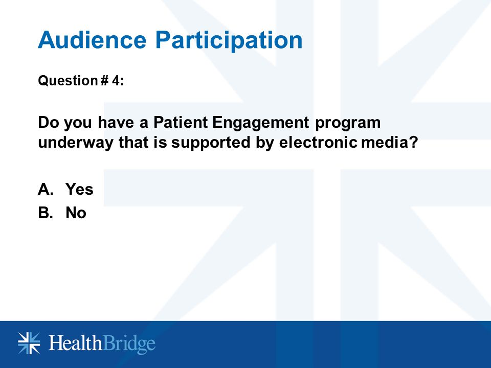 Audience Participation Question # 4: Do you have a Patient Engagement program underway that is supported by electronic media? A.Yes B.No
