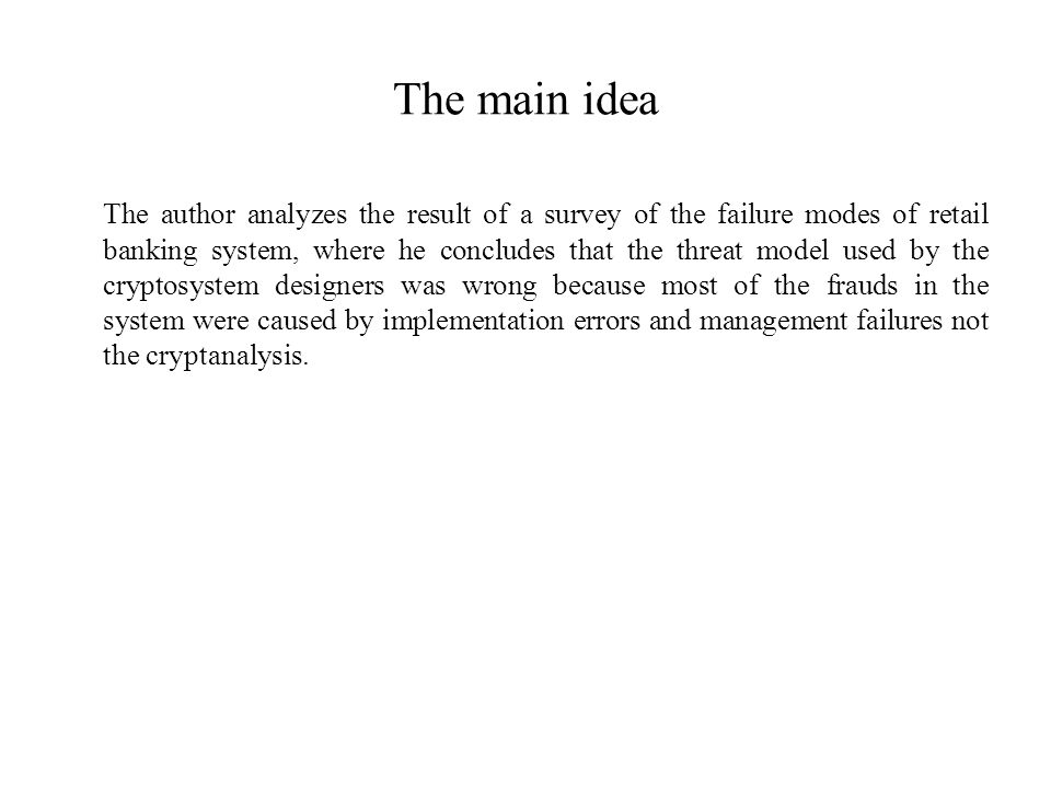 The main idea The author analyzes the result of a survey of the failure modes of retail banking system, where he concludes that the threat model used by the cryptosystem designers was wrong because most of the frauds in the system were caused by implementation errors and management failures not the cryptanalysis.