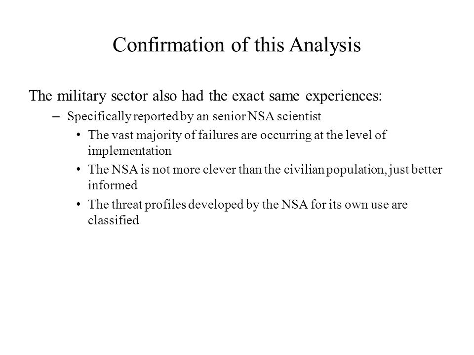 Confirmation of this Analysis The military sector also had the exact same experiences: – Specifically reported by an senior NSA scientist The vast majority of failures are occurring at the level of implementation The NSA is not more clever than the civilian population, just better informed The threat profiles developed by the NSA for its own use are classified