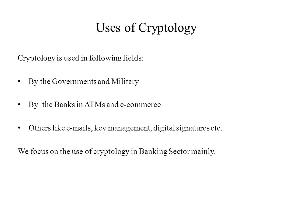 Uses of Cryptology Cryptology is used in following fields: By the Governments and Military By the Banks in ATMs and e-commerce Others like e-mails, key management, digital signatures etc.