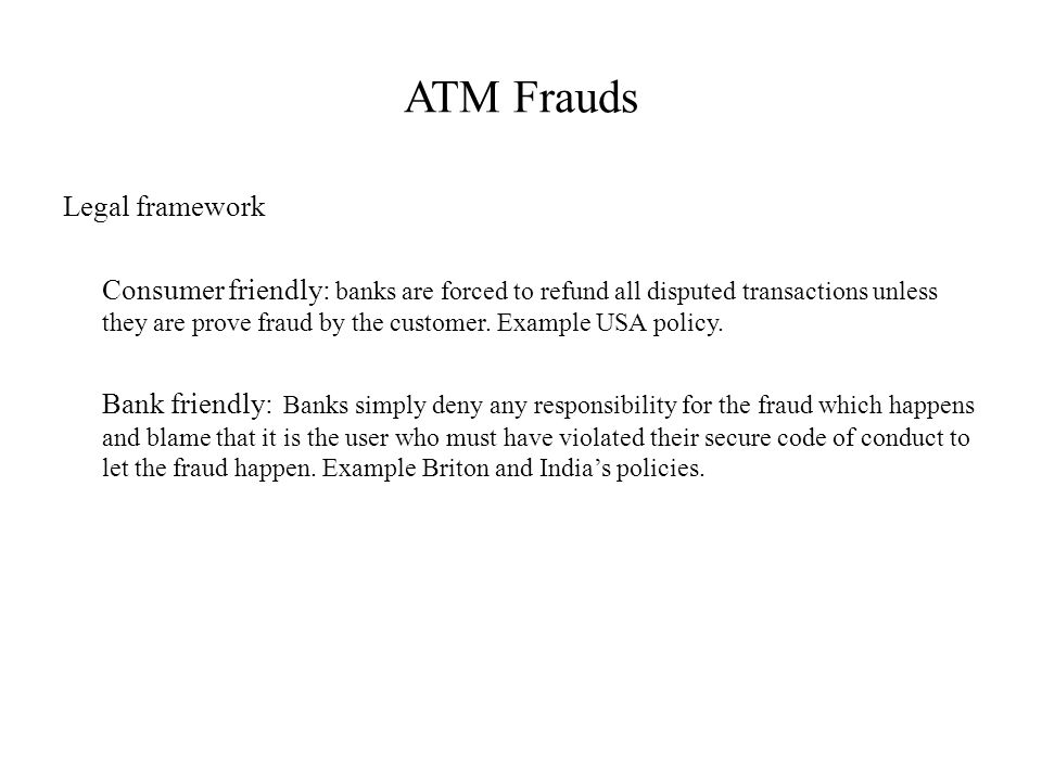 ATM Frauds Legal framework Consumer friendly: banks are forced to refund all disputed transactions unless they are prove fraud by the customer.