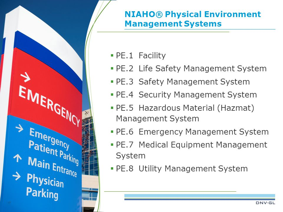 DNV GL © 2013 NIAHO® Physical Environment Management Systems 17  PE.1Facility  PE.2Life Safety Management System  PE.3Safety Management System  PE