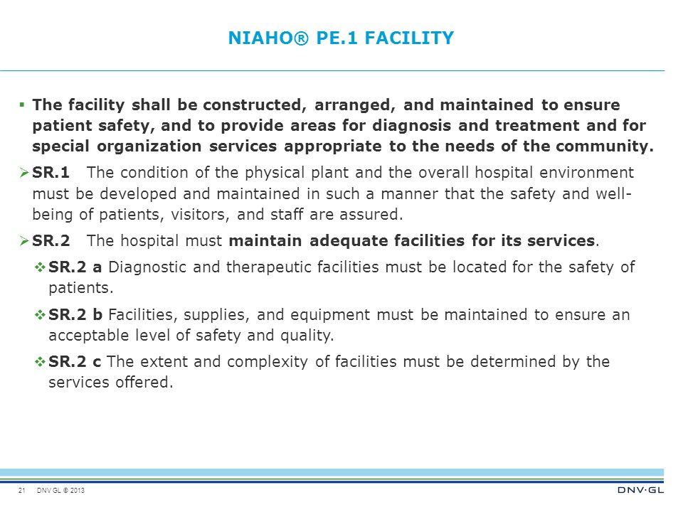 DNV GL © 2013 NIAHO® PE.1FACILITY  The facility shall be constructed, arranged, and maintained to ensure patient safety, and to provide areas for dia
