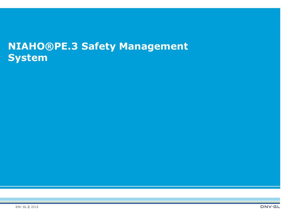 DNV GL © 2013 NIAHO®PE.3 Safety Management System
