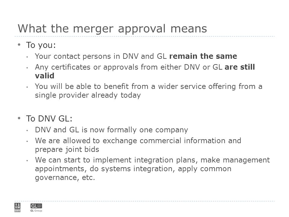 What the merger approval means To you: Your contact persons in DNV and GL remain the same Any certificates or approvals from either DNV or GL are stil