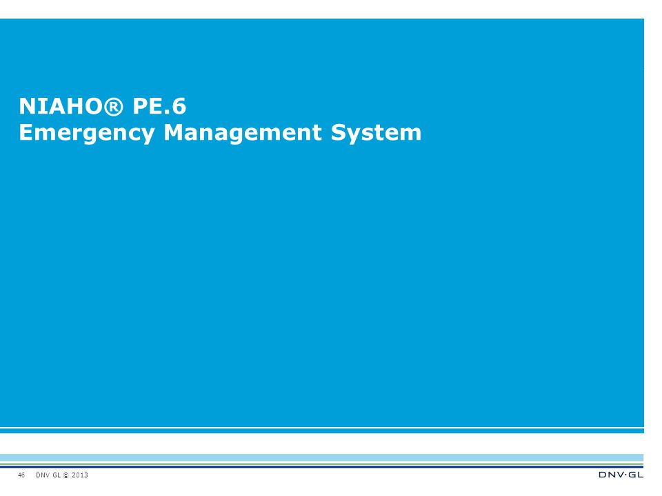 DNV GL © 2013 NIAHO® PE.6 Emergency Management System 46