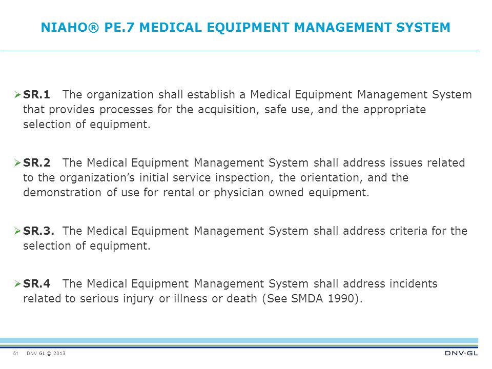DNV GL © 2013 NIAHO® PE.7MEDICAL EQUIPMENT MANAGEMENT SYSTEM  SR.1The organization shall establish a Medical Equipment Management System that provide