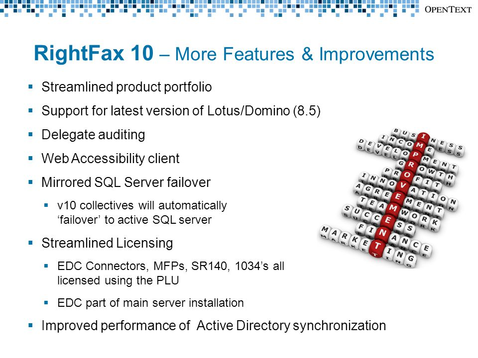 RightFax 10 – More Features & Improvements  Streamlined product portfolio  Support for latest version of Lotus/Domino (8.5)  Delegate auditing  Web Accessibility client  Mirrored SQL Server failover  v10 collectives will automatically 'failover' to active SQL server  Streamlined Licensing  EDC Connectors, MFPs, SR140, 1034's all licensed using the PLU  EDC part of main server installation  Improved performance of Active Directory synchronization
