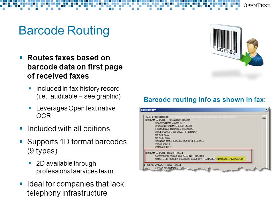 Barcode Routing  Routes faxes based on barcode data on first page of received faxes  Included in fax history record (i.e., auditable – see graphic)  Leverages OpenText native OCR  Included with all editions  Supports 1D format barcodes (9 types)  2D available through professional services team  Ideal for companies that lack telephony infrastructure Barcode routing info as shown in fax: