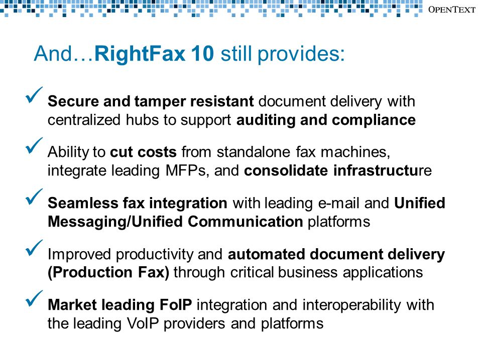 And…RightFax 10 still provides: Secure and tamper resistant document delivery with centralized hubs to support auditing and compliance Ability to cut costs from standalone fax machines, integrate leading MFPs, and consolidate infrastructure Seamless fax integration with leading e-mail and Unified Messaging/Unified Communication platforms Improved productivity and automated document delivery (Production Fax) through critical business applications Market leading FoIP integration and interoperability with the leading VoIP providers and platforms