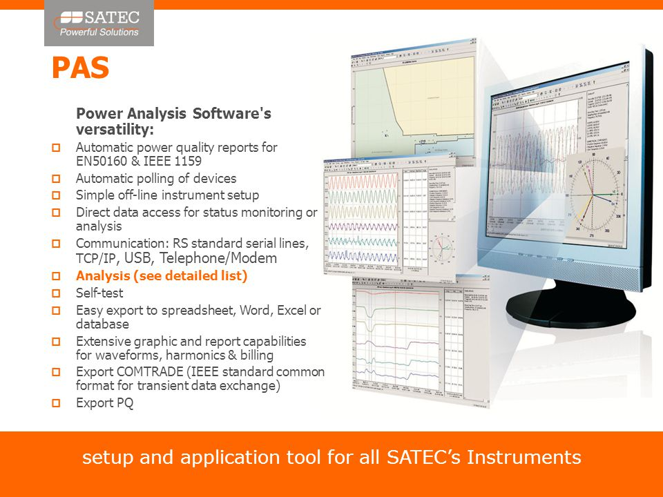 PAS setup and application tool for all SATEC's Instruments Power Analysis Software s versatility:  Automatic power quality reports for EN50160 & IEEE 1159  Automatic polling of devices  Simple off-line instrument setup  Direct data access for status monitoring or analysis  Communication: RS standard serial lines, TCP/IP, USB, Telephone/Modem  Analysis (see detailed list)  Self-test  Easy export to spreadsheet, Word, Excel or database  Extensive graphic and report capabilities for waveforms, harmonics & billing  Export COMTRADE (IEEE standard common format for transient data exchange)  Export PQ