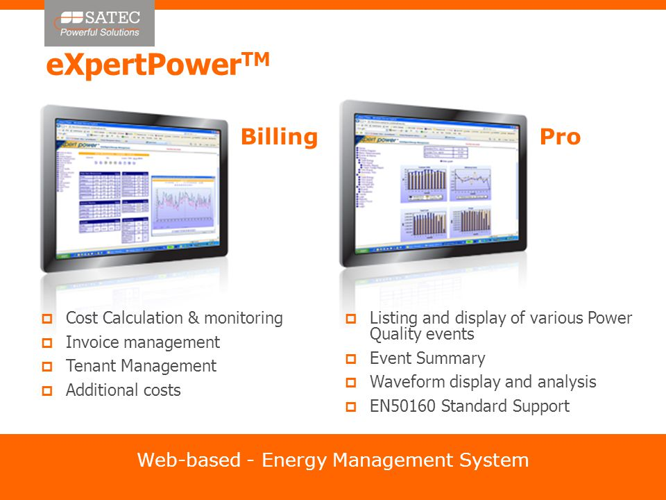 eXpertPower TM Web-based - Energy Management System BillingPro  Cost Calculation & monitoring  Invoice management  Tenant Management  Additional costs  Listing and display of various Power Quality events  Event Summary  Waveform display and analysis  EN50160 Standard Support