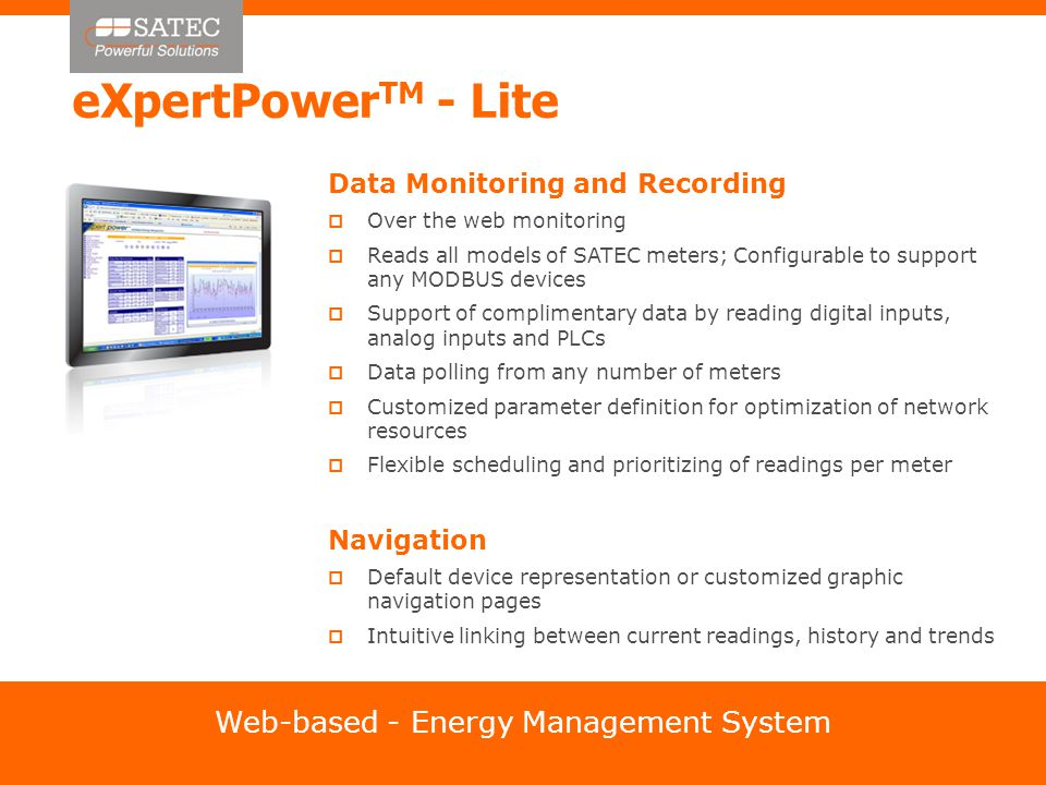 eXpertPower TM - Lite Data Monitoring and Recording  Over the web monitoring  Reads all models of SATEC meters; Configurable to support any MODBUS devices  Support of complimentary data by reading digital inputs, analog inputs and PLCs  Data polling from any number of meters  Customized parameter definition for optimization of network resources  Flexible scheduling and prioritizing of readings per meter Navigation  Default device representation or customized graphic navigation pages  Intuitive linking between current readings, history and trends Web-based - Energy Management System
