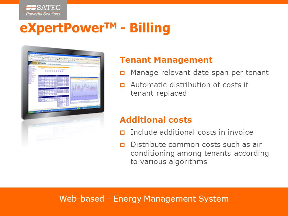eXpertPower TM - Billing Tenant Management  Manage relevant date span per tenant  Automatic distribution of costs if tenant replaced Additional costs  Include additional costs in invoice  Distribute common costs such as air conditioning among tenants according to various algorithms Web-based - Energy Management System