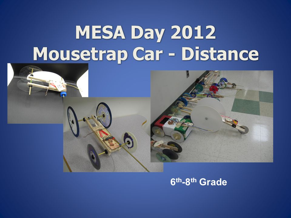  Students will build a vehicle solely powered by a standard mousetrap to travel the longest distance on a specified track  Materials:  1 standard mousetrap  All other materials are legal  NO KITS.