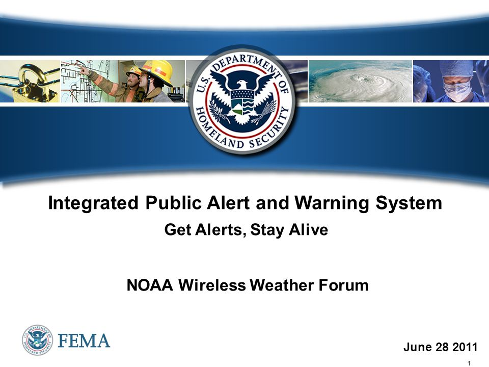 1 June 28 2011 Integrated Public Alert and Warning System Get Alerts, Stay Alive NOAA Wireless Weather Forum