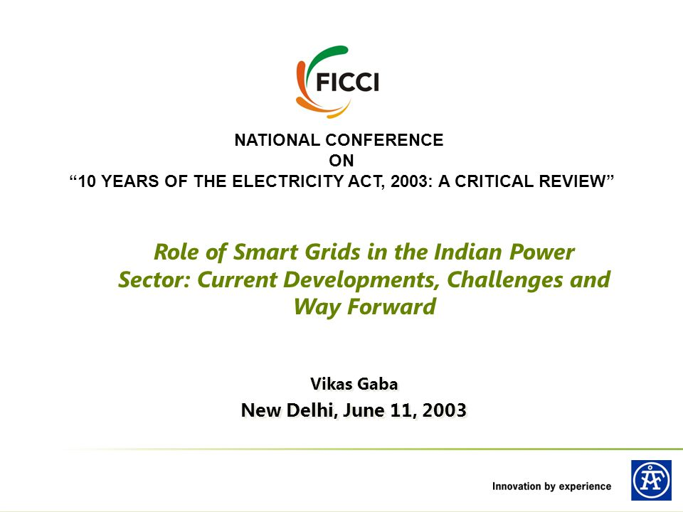 NATIONAL CONFERENCE ON 10 YEARS OF THE ELECTRICITY ACT, 2003: A CRITICAL REVIEW Vikas Gaba New Delhi, June 11, 2003 Vikas Gaba New Delhi, June 11, 2003 Role of Smart Grids in the Indian Power Sector: Current Developments, Challenges and Way Forward