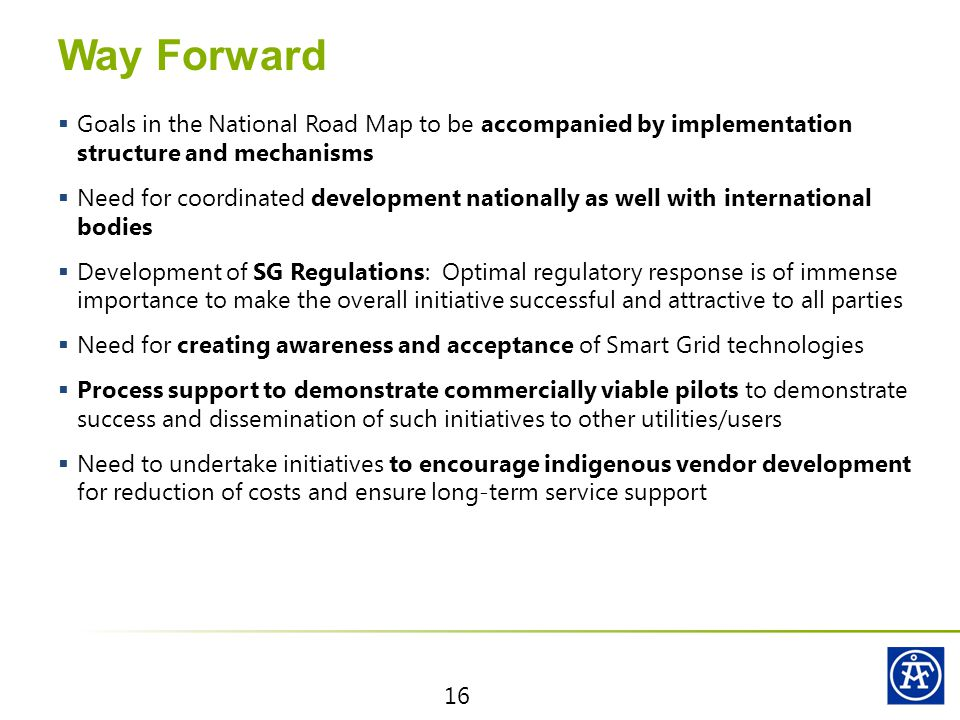 Way Forward  Goals in the National Road Map to be accompanied by implementation structure and mechanisms  Need for coordinated development nationally as well with international bodies  Development of SG Regulations: Optimal regulatory response is of immense importance to make the overall initiative successful and attractive to all parties  Need for creating awareness and acceptance of Smart Grid technologies  Process support to demonstrate commercially viable pilots to demonstrate success and dissemination of such initiatives to other utilities/users  Need to undertake initiatives to encourage indigenous vendor development for reduction of costs and ensure long-term service support 16