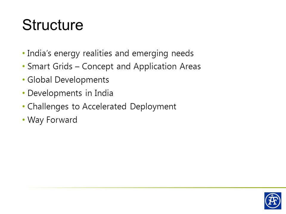 India's energy realities and emerging needs Smart Grids – Concept and Application Areas Global Developments Developments in India Challenges to Accelerated Deployment Way Forward Structure