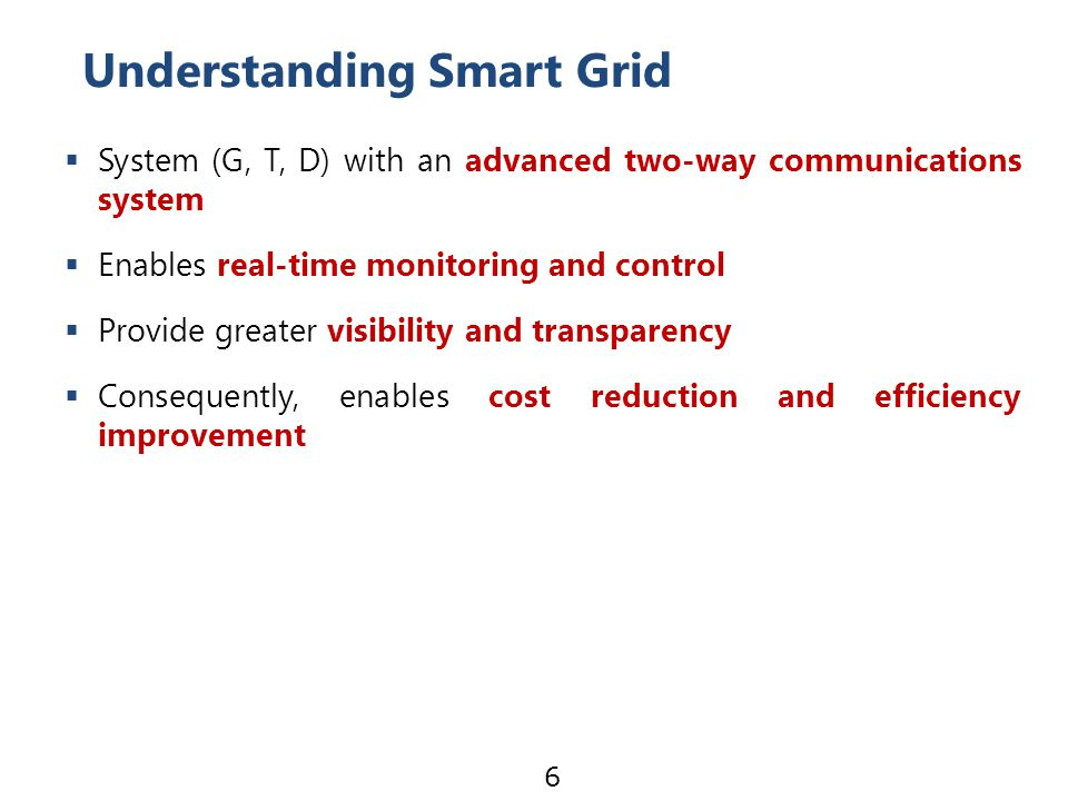  System (G, T, D) with an advanced two-way communications system  Enables real-time monitoring and control  Provide greater visibility and transparency  Consequently, enables cost reduction and efficiency improvement Understanding Smart Grid 6