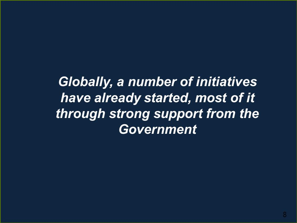 8 Globally, a number of initiatives have already started, most of it through strong support from the Government