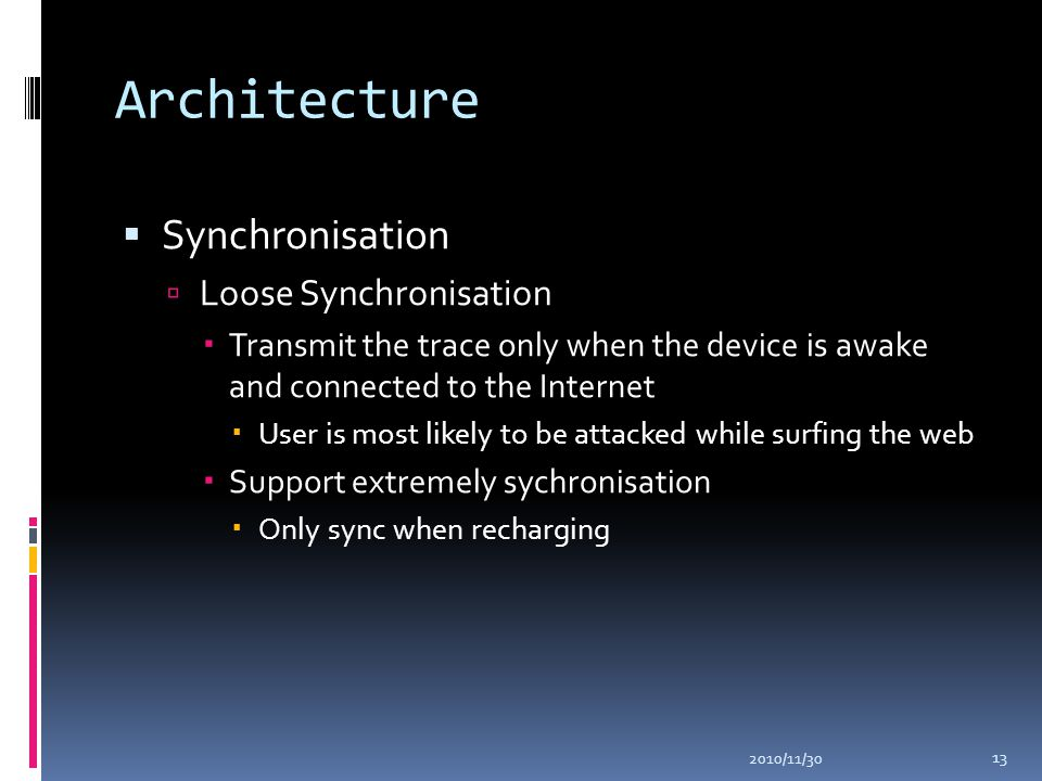 Architecture  Synchronisation  Loose Synchronisation  Transmit the trace only when the device is awake and connected to the Internet  User is most likely to be attacked while surfing the web  Support extremely sychronisation  Only sync when recharging 2010/11/30 13