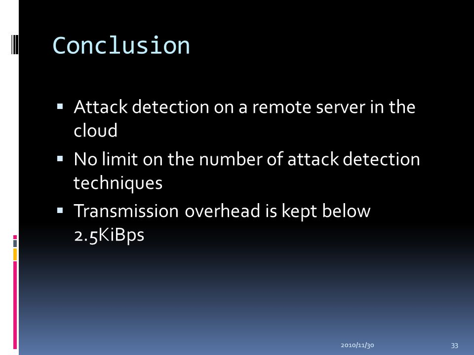 Conclusion  Attack detection on a remote server in the cloud  No limit on the number of attack detection techniques  Transmission overhead is kept below 2.5KiBps 2010/11/30 33