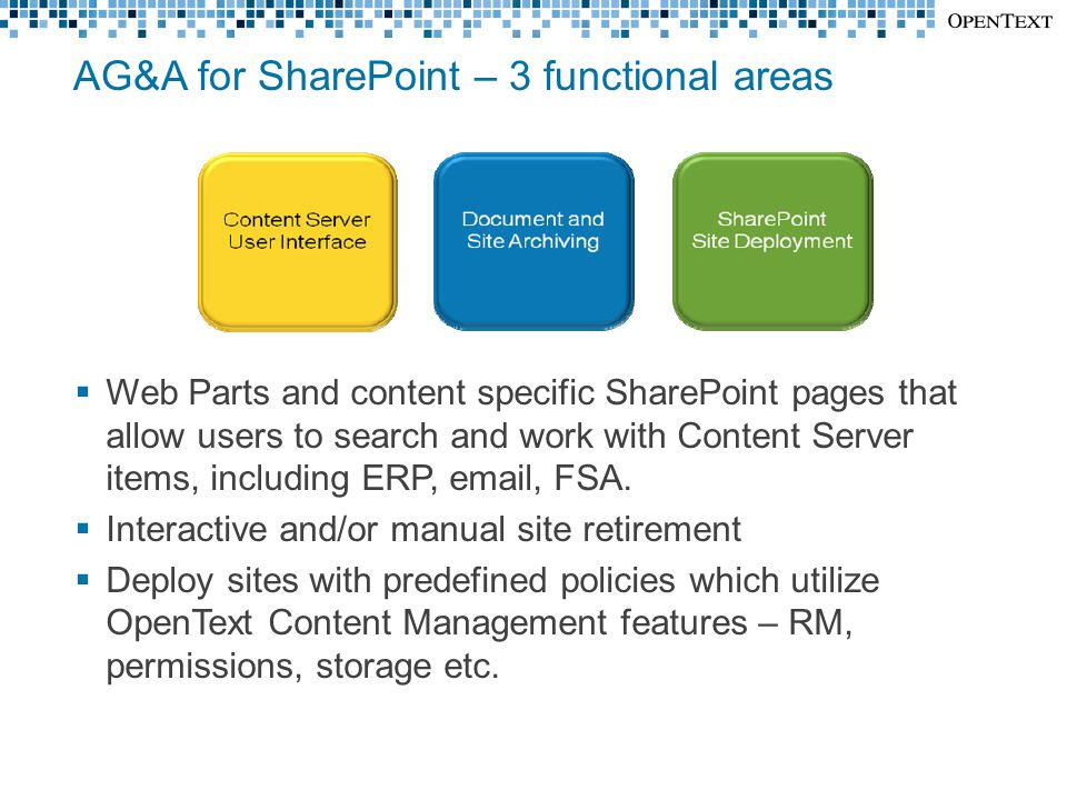 AG&A for SharePoint – 3 functional areas  Web Parts and content specific SharePoint pages that allow users to search and work with Content Server items, including ERP, email, FSA.