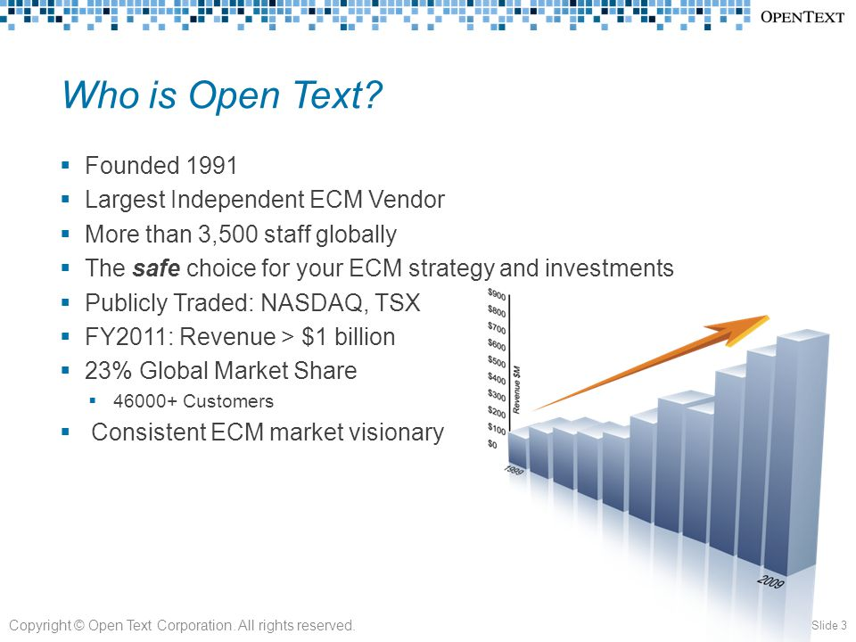 Who is Open Text?  Founded 1991  Largest Independent ECM Vendor  More than 3,500 staff globally  The safe choice for your ECM strategy and investm