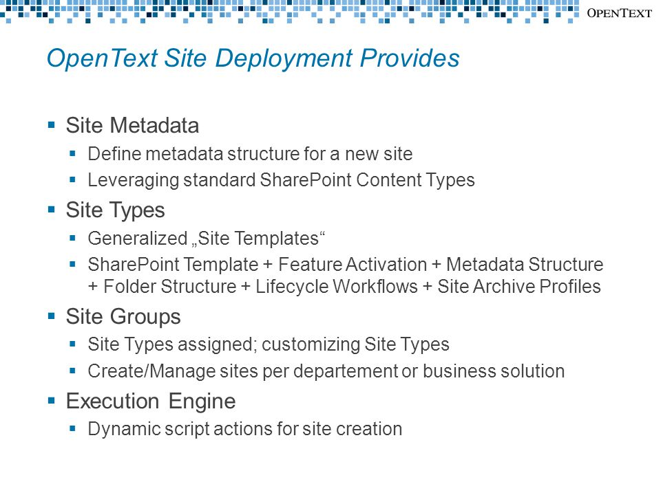 """OpenText Site Deployment Provides  Site Metadata  Define metadata structure for a new site  Leveraging standard SharePoint Content Types  Site Types  Generalized """"Site Templates  SharePoint Template + Feature Activation + Metadata Structure + Folder Structure + Lifecycle Workflows + Site Archive Profiles  Site Groups  Site Types assigned; customizing Site Types  Create/Manage sites per departement or business solution  Execution Engine  Dynamic script actions for site creation"""