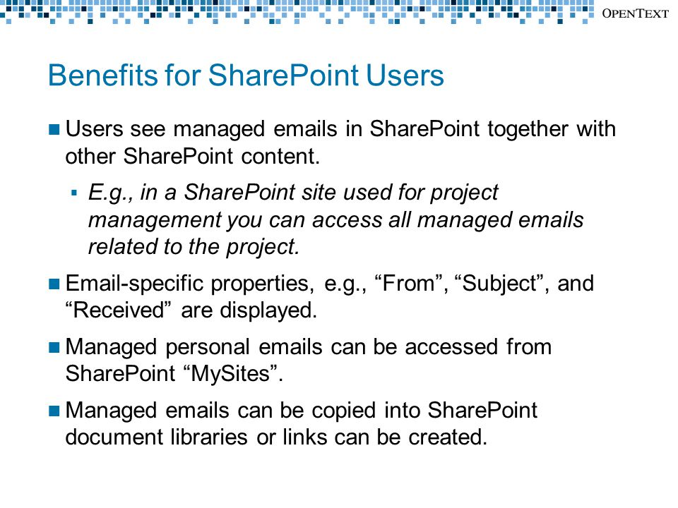 Benefits for SharePoint Users Users see managed emails in SharePoint together with other SharePoint content.  E.g., in a SharePoint site used for pro