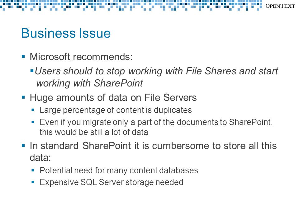 Business Issue  Microsoft recommends:  Users should to stop working with File Shares and start working with SharePoint  Huge amounts of data on File Servers  Large percentage of content is duplicates  Even if you migrate only a part of the documents to SharePoint, this would be still a lot of data  In standard SharePoint it is cumbersome to store all this data:  Potential need for many content databases  Expensive SQL Server storage needed