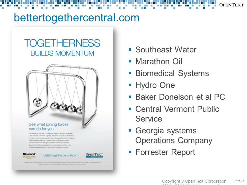 bettertogethercentral.com Slide 62 Copyright © Open Text Corporation 2009 - 2010. All rights reserved.  Southeast Water  Marathon Oil  Biomedical S