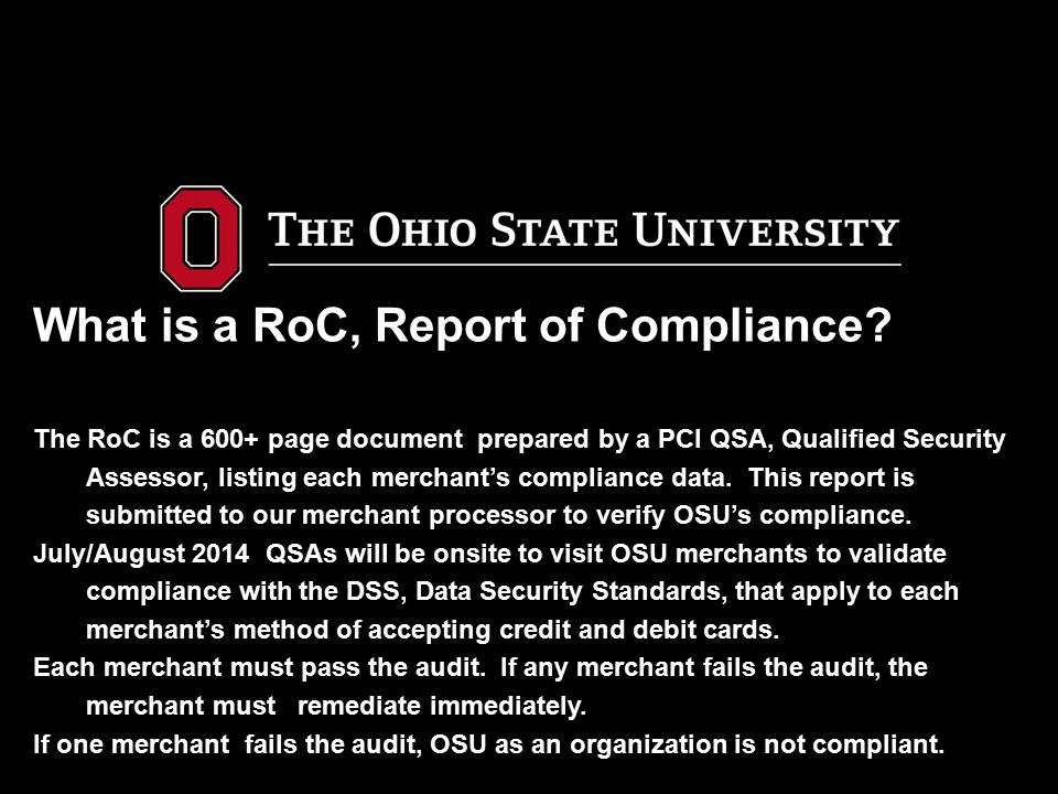 What is a RoC, Report of Compliance? The RoC is a 600+ page document prepared by a PCI QSA, Qualified Security Assessor, listing each merchant's compl